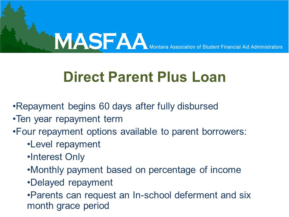 Direct Parent Plus Loan Repayment begins 60 days after fully disbursed Ten year repayment term Four repayment options available to parent borrowers: Level repayment Interest Only Monthly payment based on percentage of income Delayed repayment Parents can request an In-school deferment and six month grace period