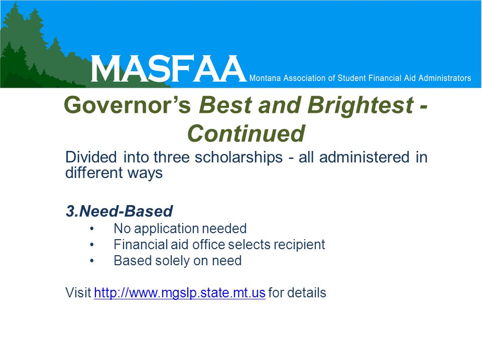 Governor's Best and Brightest - Continued Divided into three scholarships - all administered in different ways 3.Need-Based No application needed Financial aid office selects recipient Based solely on need Visit http://www.mgslp.state.mt.us for detailshttp://www.mgslp.state.mt.us
