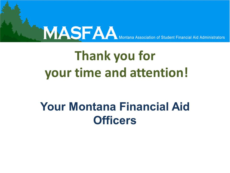 Thank you for your time and attention! Your Montana Financial Aid Officers