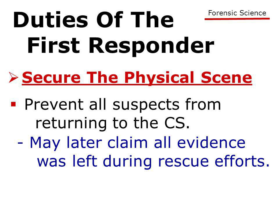 Duties Of The First Responder Forensic Science  Secure The Physical Scene  Prevent all suspects from returning to the CS. - May later claim all evid