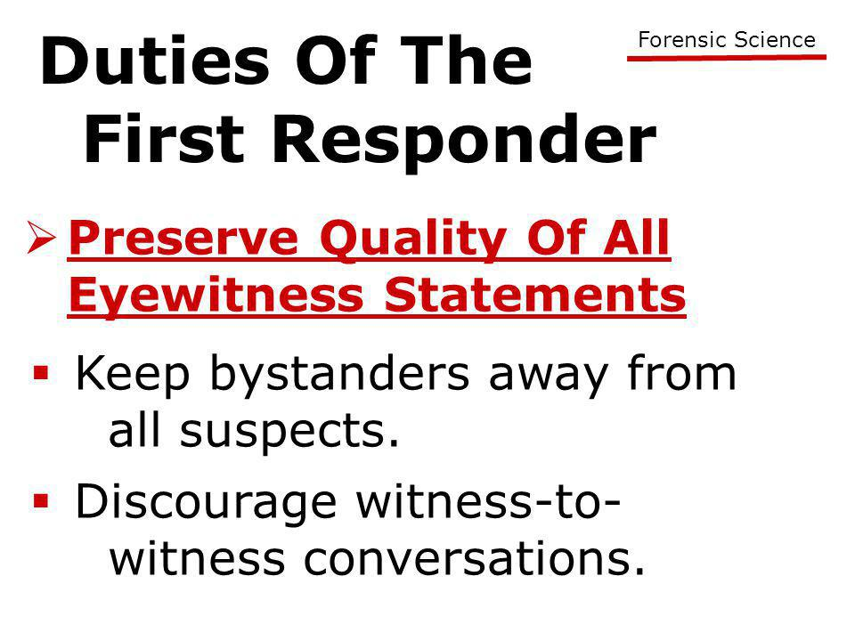 Duties Of The First Responder Forensic Science  Preserve Quality Of All Eyewitness Statements  Keep bystanders away from all suspects.  Discourage