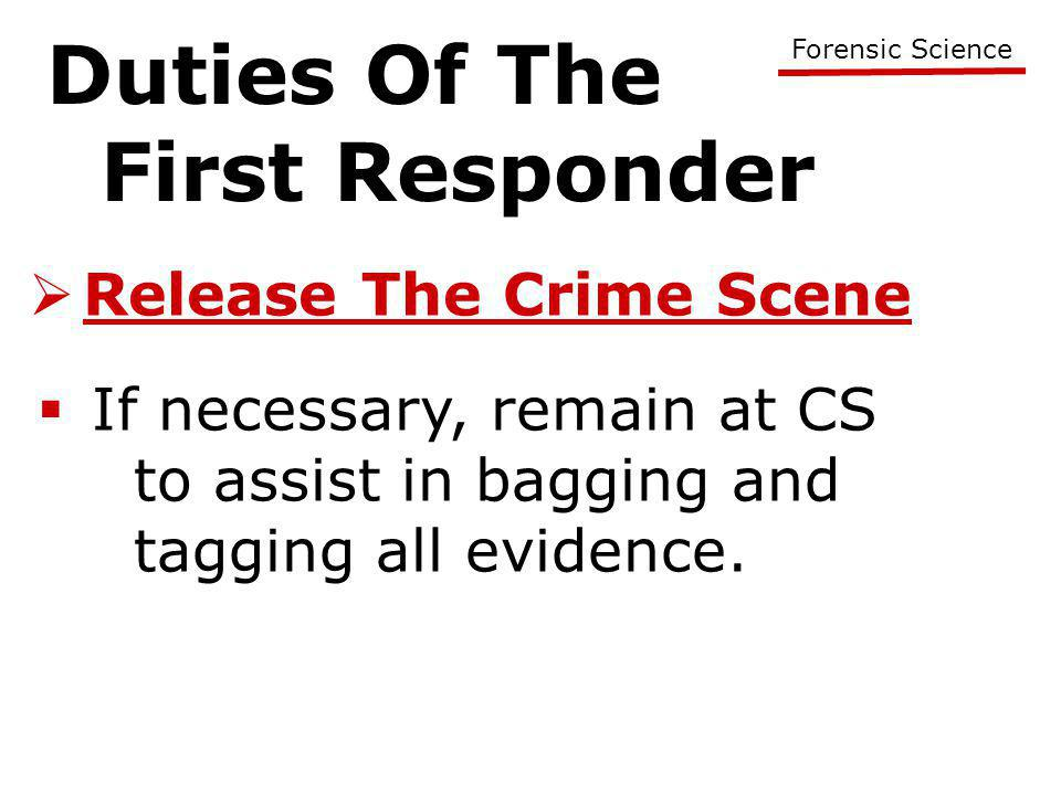 Duties Of The First Responder Forensic Science  Release The Crime Scene  If necessary, remain at CS to assist in bagging and tagging all evidence.