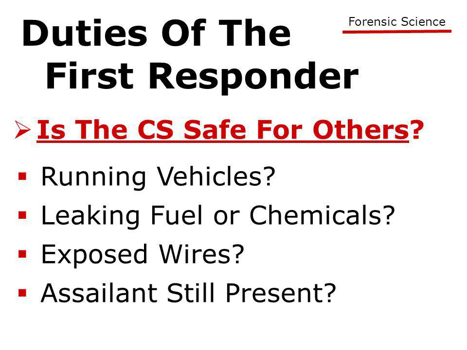 Duties Of The First Responder Forensic Science  Is The CS Safe For Others?  Running Vehicles?  Leaking Fuel or Chemicals?  Assailant Still Present