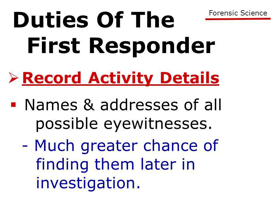 Duties Of The First Responder Forensic Science  Record Activity Details  Names & addresses of all possible eyewitnesses. - Much greater chance of fi