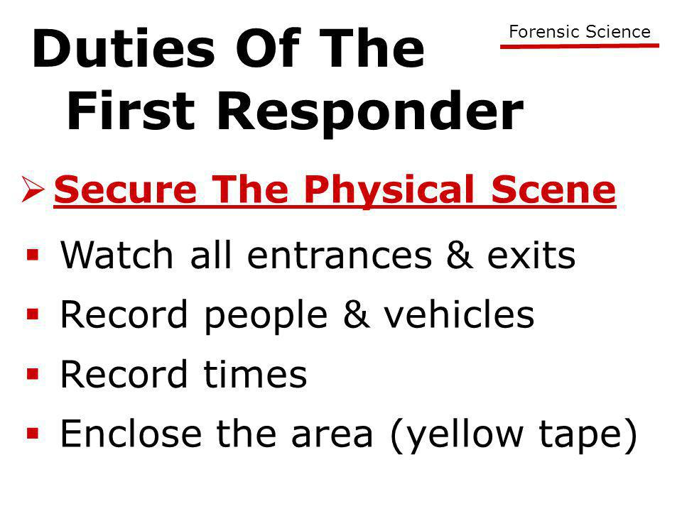 Duties Of The First Responder Forensic Science  Secure The Physical Scene  Watch all entrances & exits  Record people & vehicles  Record times  Enclose the area (yellow tape)