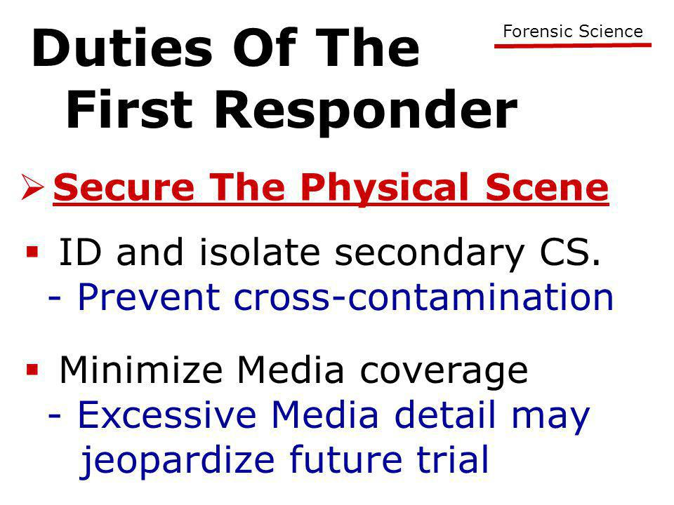 Duties Of The First Responder Forensic Science  Secure The Physical Scene  ID and isolate secondary CS. - Prevent cross-contamination  Minimize Med