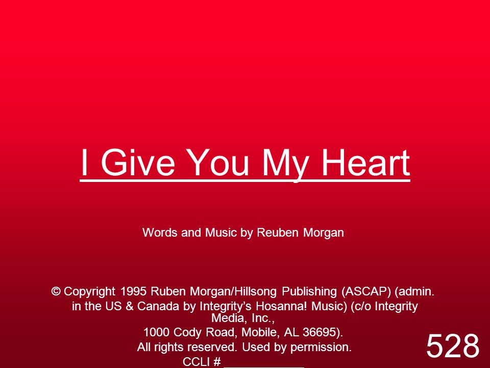 I Give You My Heart Words and Music by Reuben Morgan © Copyright 1995 Ruben Morgan/Hillsong Publishing (ASCAP) (admin. in the US & Canada by Integrity