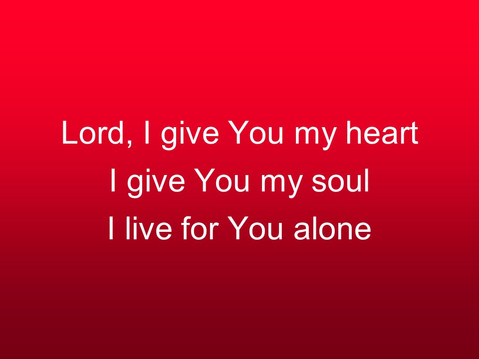 Lord, I give You my heart I give You my soul I live for You alone