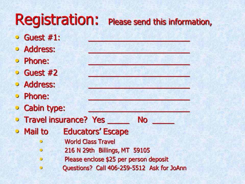 Registration: Please send this information, Guest #1:_______________________ Guest #1:_______________________ Address:_______________________ Address:_______________________ Phone:_______________________ Phone:_______________________ Guest #2_______________________ Guest #2_______________________ Address:_______________________ Address:_______________________ Phone:_______________________ Phone:_______________________ Cabin type:_______________________ Cabin type:_______________________ Travel insurance.