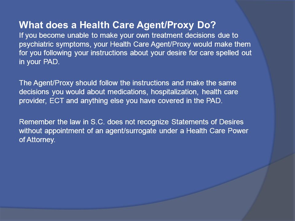 What does a Health Care Agent/Proxy Do? If you become unable to make your own treatment decisions due to psychiatric symptoms, your Health Care Agent/