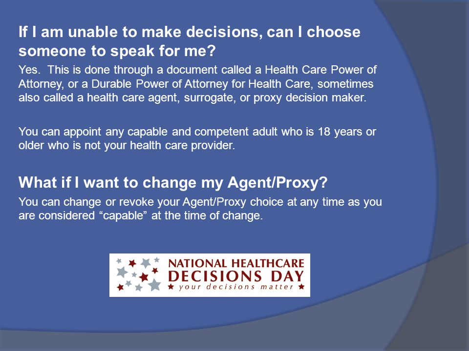 If I am unable to make decisions, can I choose someone to speak for me? Yes. This is done through a document called a Health Care Power of Attorney, o