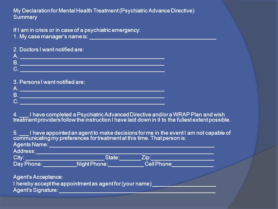 My Declaration for Mental Health Treatment (Psychiatric Advance Directive) Summary If I am in crisis or in case of a psychiatric emergency: 1. My case
