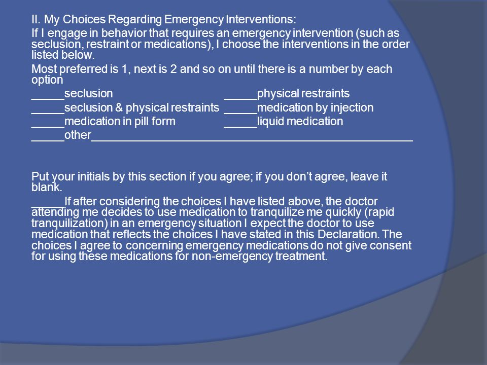 II. My Choices Regarding Emergency Interventions: If I engage in behavior that requires an emergency intervention (such as seclusion, restraint or med
