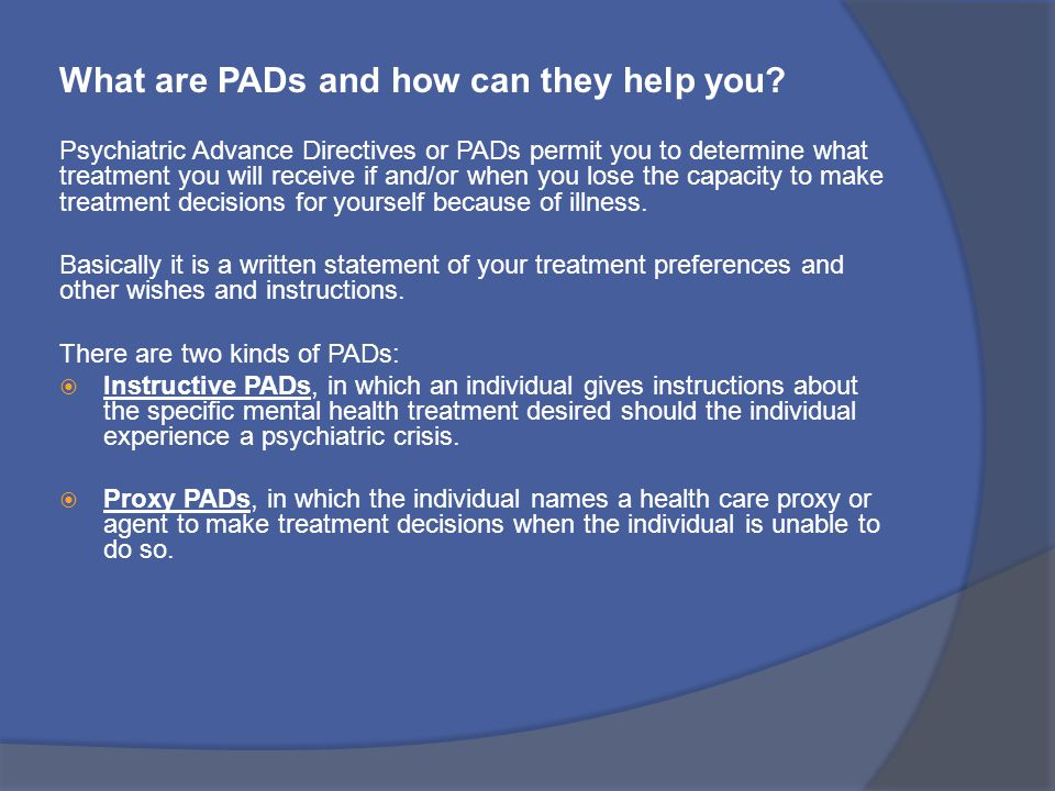 What are PADs and how can they help you? Psychiatric Advance Directives or PADs permit you to determine what treatment you will receive if and/or when
