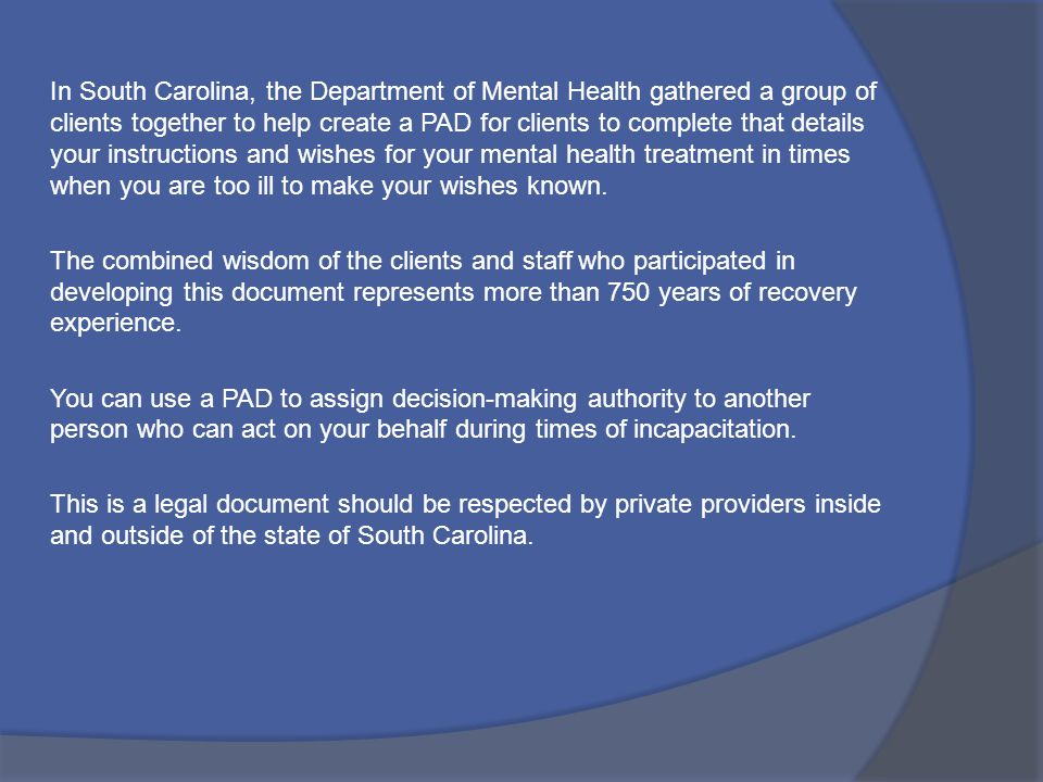 In South Carolina, the Department of Mental Health gathered a group of clients together to help create a PAD for clients to complete that details your