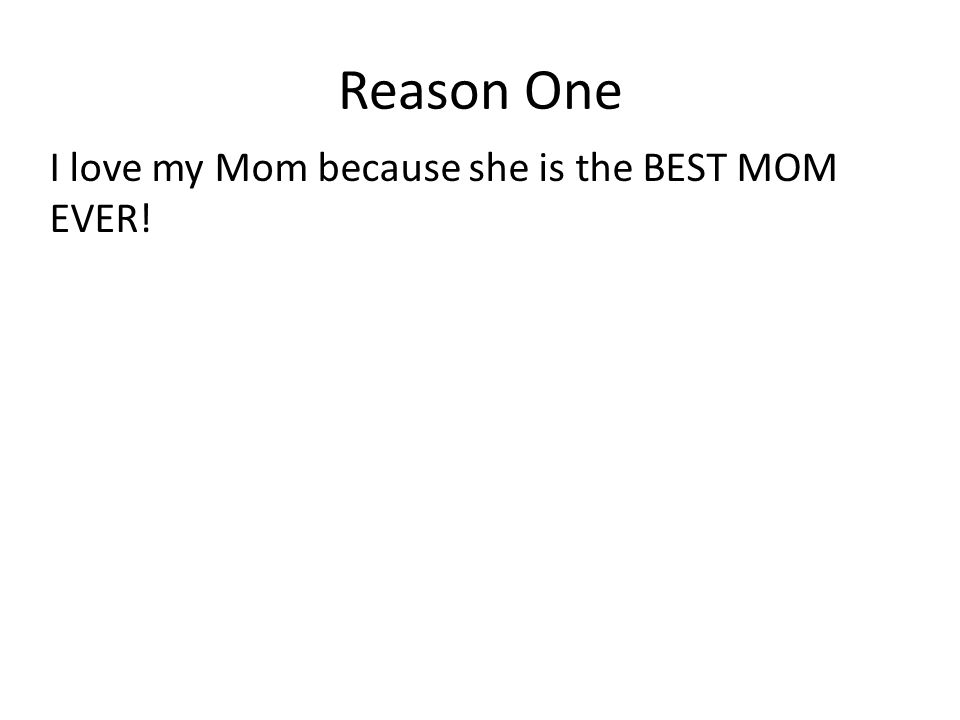 Reason One I love my Mom because she is the BEST MOM EVER!
