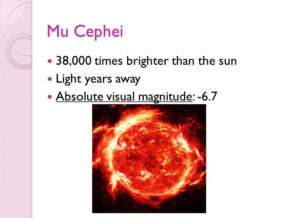 Mu Cephei 38,000 times brighter than the sun Light years away Absolute visual magnitude: -6.7