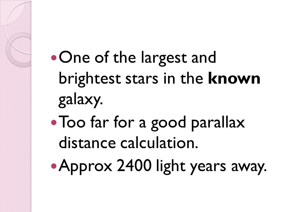 One of the largest and brightest stars in the known galaxy. Too far for a good parallax distance calculation. Approx 2400 light years away.
