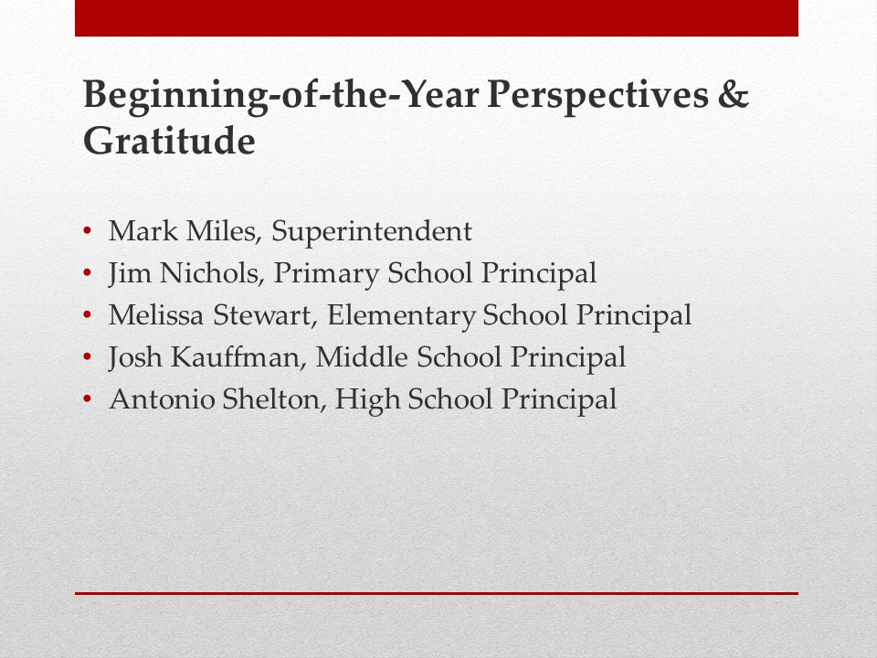 Beginning-of-the-Year Perspectives & Gratitude Mark Miles, Superintendent Jim Nichols, Primary School Principal Melissa Stewart, Elementary School Principal Josh Kauffman, Middle School Principal Antonio Shelton, High School Principal