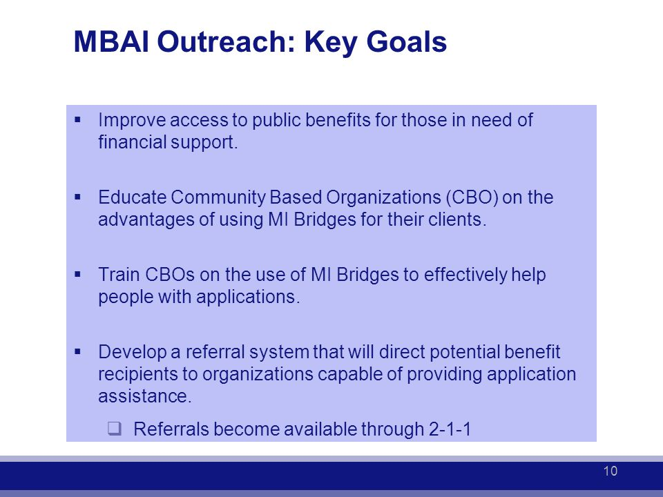 MBAI Outreach: Key Goals  Improve access to public benefits for those in need of financial support.  Educate Community Based Organizations (CBO) on