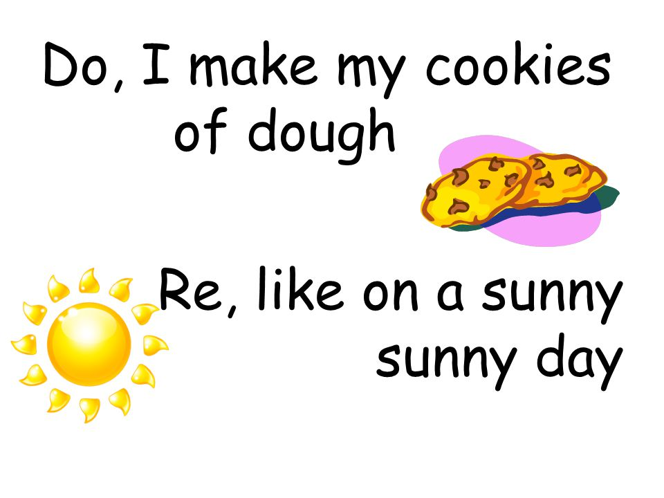 Do, I make my cookies of dough Re, like on a sunny sunny day