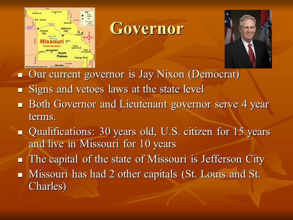 Governor Our current governor is Jay Nixon (Democrat) Our current governor is Jay Nixon (Democrat) Signs and vetoes laws at the state level Signs and