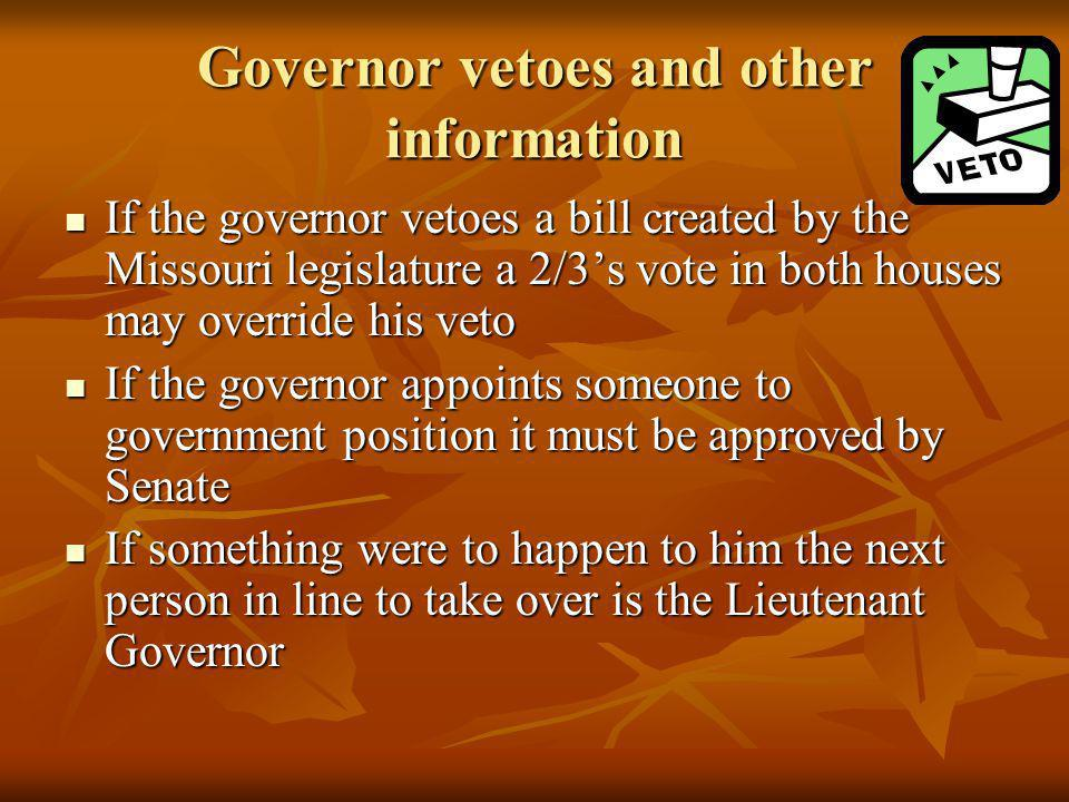 Governor vetoes and other information If the governor vetoes a bill created by the Missouri legislature a 2/3's vote in both houses may override his veto If the governor vetoes a bill created by the Missouri legislature a 2/3's vote in both houses may override his veto If the governor appoints someone to government position it must be approved by Senate If the governor appoints someone to government position it must be approved by Senate If something were to happen to him the next person in line to take over is the Lieutenant Governor If something were to happen to him the next person in line to take over is the Lieutenant Governor