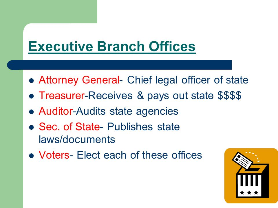 Executive Branch Offices Attorney General- Chief legal officer of state Treasurer-Receives & pays out state $$$$ Auditor-Audits state agencies Sec.