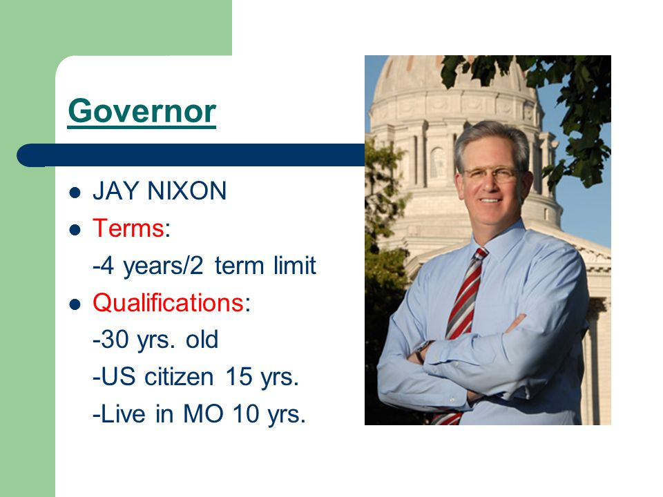 Governor JAY NIXON Terms: -4 years/2 term limit Qualifications: -30 yrs.
