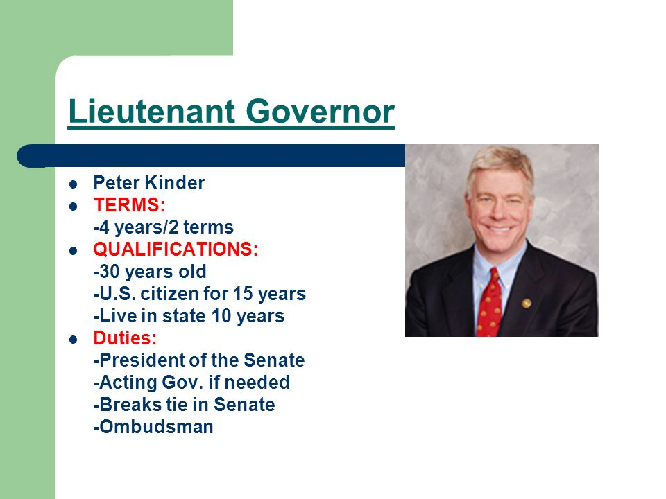 Lieutenant Governor Peter Kinder TERMS: -4 years/2 terms QUALIFICATIONS: -30 years old -U.S.