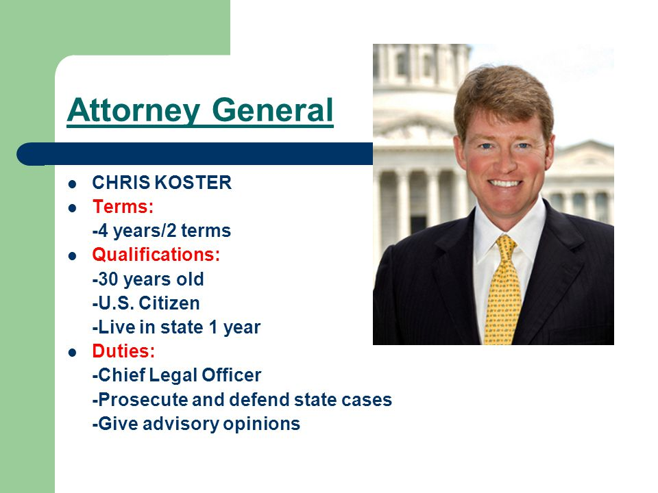Attorney General CHRIS KOSTER Terms: -4 years/2 terms Qualifications: -30 years old -U.S.
