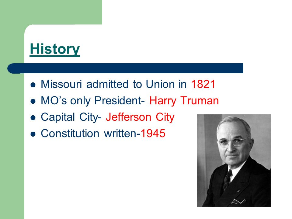 History Missouri admitted to Union in 1821 MO's only President- Harry Truman Capital City- Jefferson City Constitution written-1945