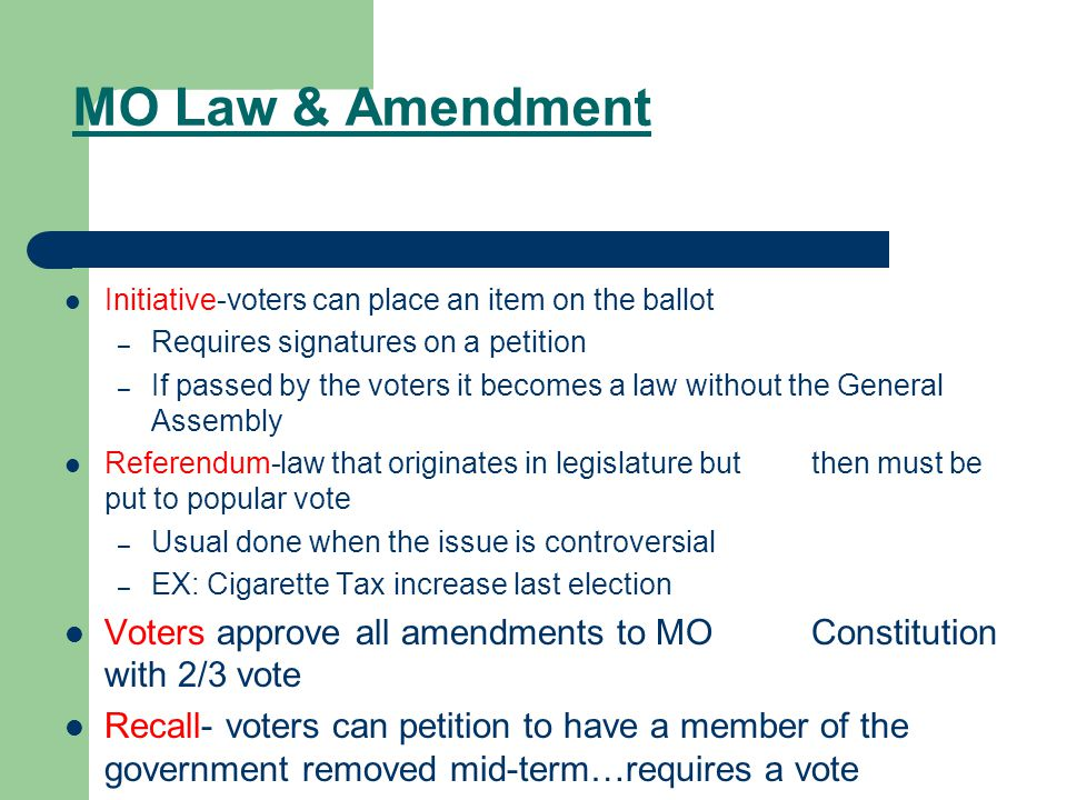 MO Law & Amendment Initiative-voters can place an item on the ballot – Requires signatures on a petition – If passed by the voters it becomes a law without the General Assembly Referendum-law that originates in legislature but then must be put to popular vote – Usual done when the issue is controversial – EX: Cigarette Tax increase last election Voters approve all amendments to MO Constitution with 2/3 vote Recall- voters can petition to have a member of the government removed mid-term…requires a vote