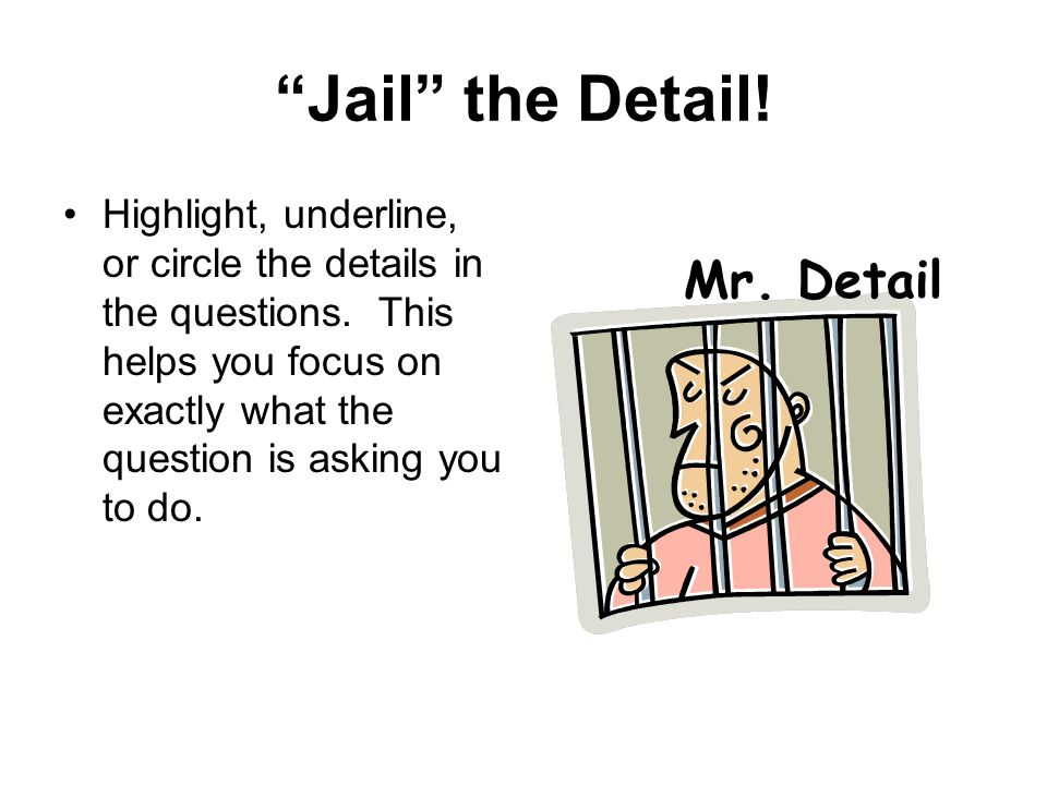 """Jail"" the Detail! Highlight, underline, or circle the details in the questions. This helps you focus on exactly what the question is asking you to do"