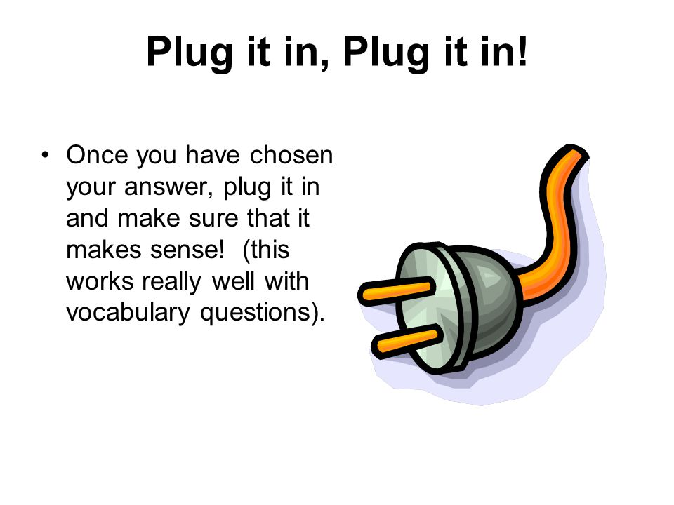 Plug it in, Plug it in! Once you have chosen your answer, plug it in and make sure that it makes sense! (this works really well with vocabulary questi