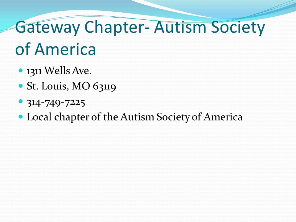 Gateway Chapter- Autism Society of America 1311 Wells Ave. St. Louis, MO 63119 314-749-7225 Local chapter of the Autism Society of America