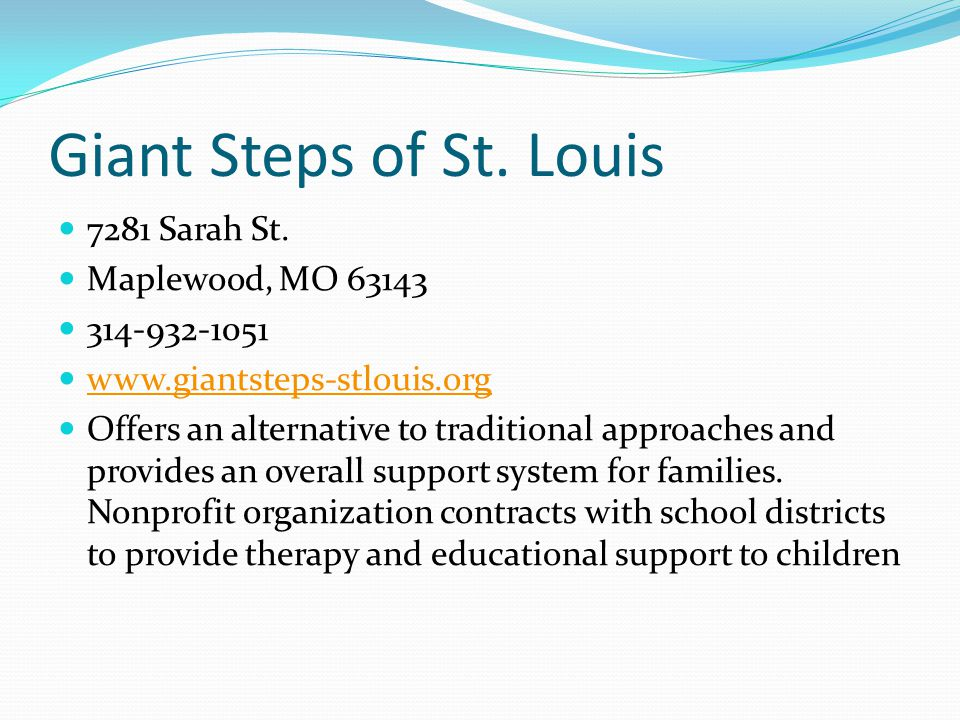 Giant Steps of St. Louis 7281 Sarah St. Maplewood, MO 63143 314-932-1051 www.giantsteps-stlouis.org Offers an alternative to traditional approaches an