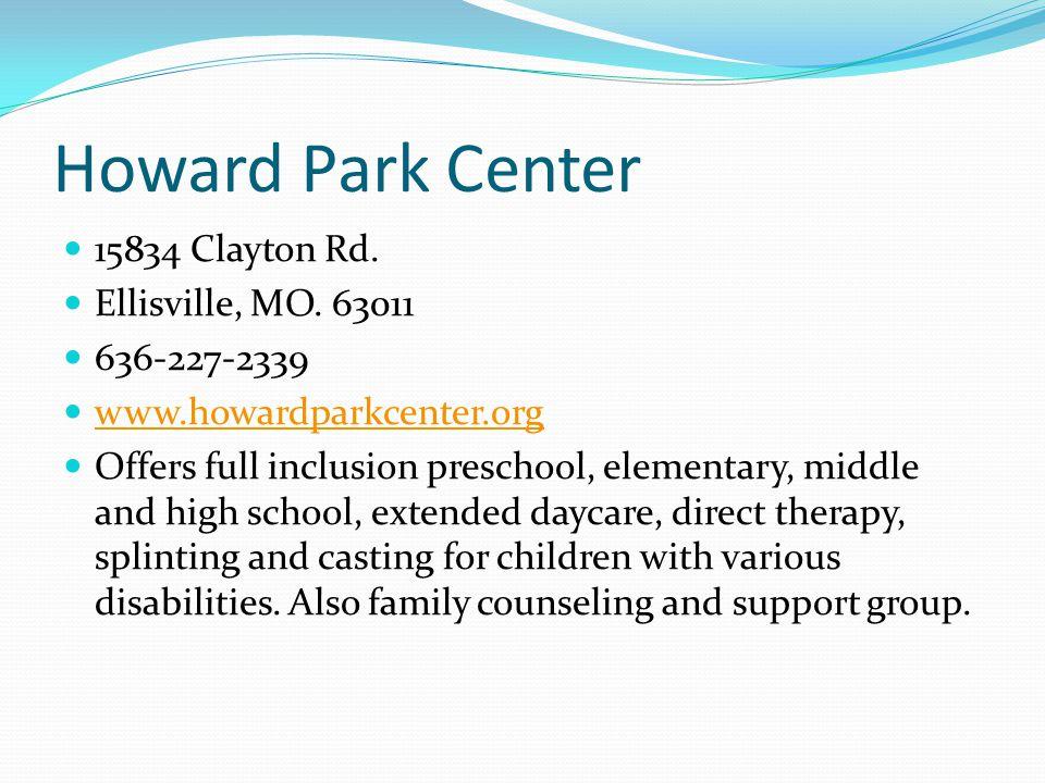 Howard Park Center 15834 Clayton Rd. Ellisville, MO. 63011 636-227-2339 www.howardparkcenter.org Offers full inclusion preschool, elementary, middle a