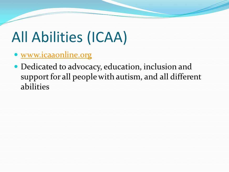 All Abilities (ICAA) www.icaaonline.org Dedicated to advocacy, education, inclusion and support for all people with autism, and all different abilitie