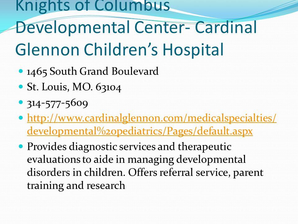 Knights of Columbus Developmental Center- Cardinal Glennon Children's Hospital 1465 South Grand Boulevard St. Louis, MO. 63104 314-577-5609 http://www