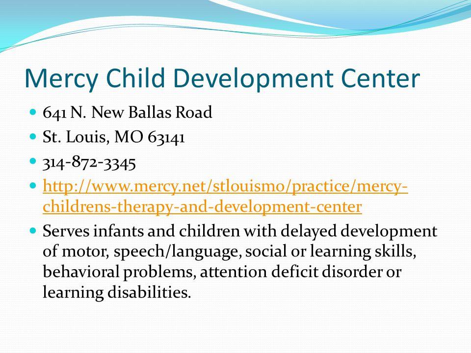 Mercy Child Development Center 641 N. New Ballas Road St. Louis, MO 63141 314-872-3345 http://www.mercy.net/stlouismo/practice/mercy- childrens-therap