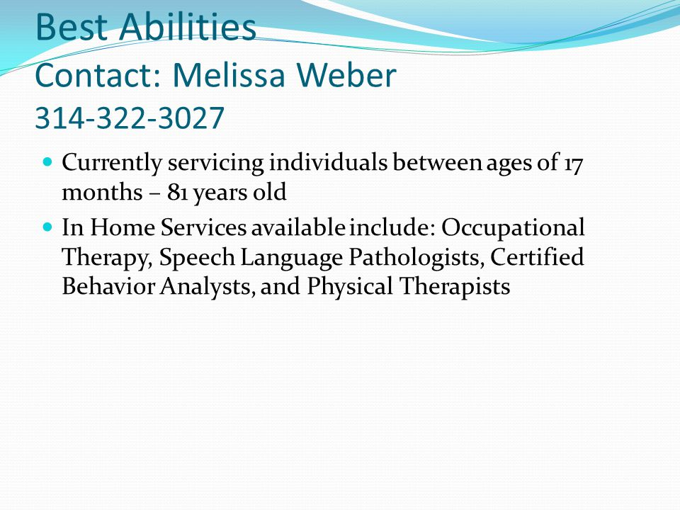 Best Abilities Contact: Melissa Weber 314-322-3027 Currently servicing individuals between ages of 17 months – 81 years old In Home Services available include: Occupational Therapy, Speech Language Pathologists, Certified Behavior Analysts, and Physical Therapists