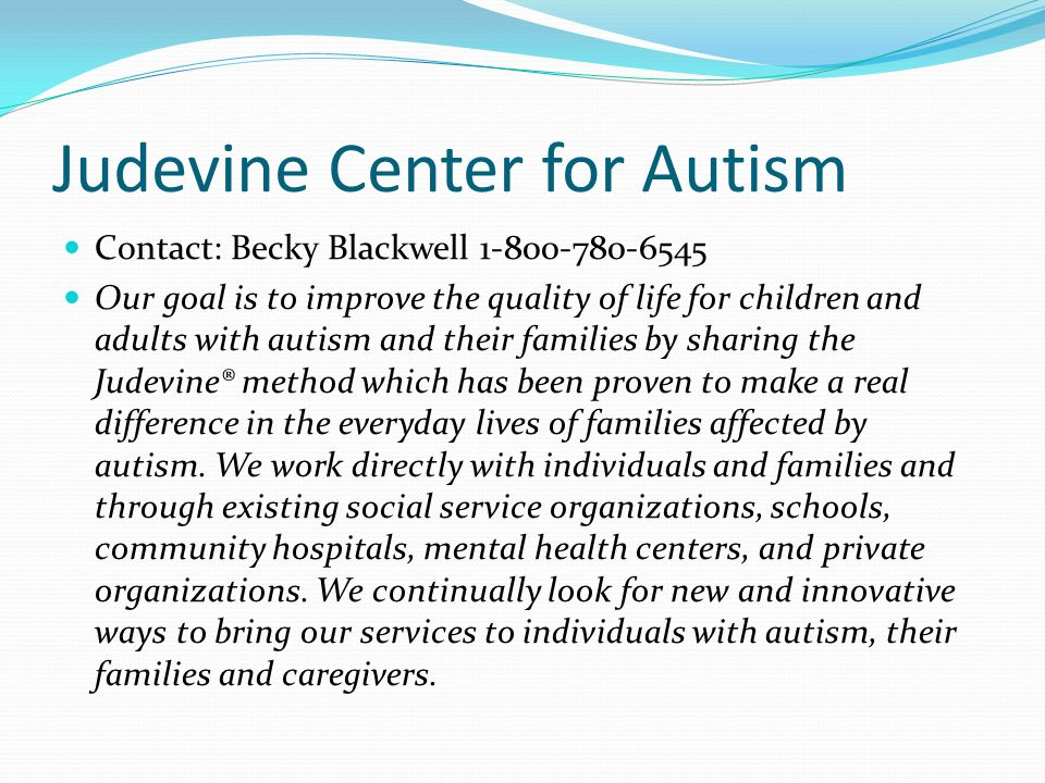 Judevine Center for Autism Contact: Becky Blackwell 1-800-780-6545 Our goal is to improve the quality of life for children and adults with autism and their families by sharing the Judevine® method which has been proven to make a real difference in the everyday lives of families affected by autism.