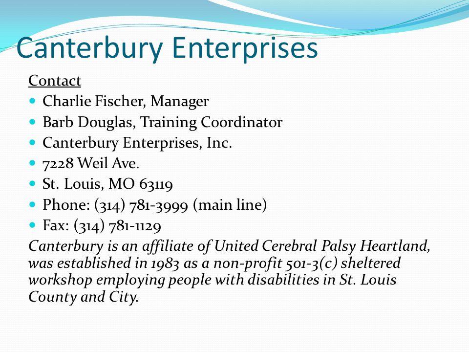Canterbury Enterprises Contact Charlie Fischer, Manager Barb Douglas, Training Coordinator Canterbury Enterprises, Inc. 7228 Weil Ave. St. Louis, MO 6
