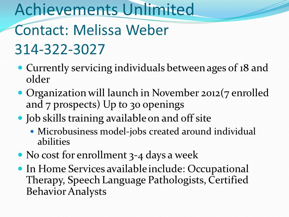 Achievements Unlimited Contact: Melissa Weber 314-322-3027 Currently servicing individuals between ages of 18 and older Organization will launch in November 2012(7 enrolled and 7 prospects) Up to 30 openings Job skills training available on and off site Microbusiness model-jobs created around individual abilities No cost for enrollment 3-4 days a week In Home Services available include: Occupational Therapy, Speech Language Pathologists, Certified Behavior Analysts