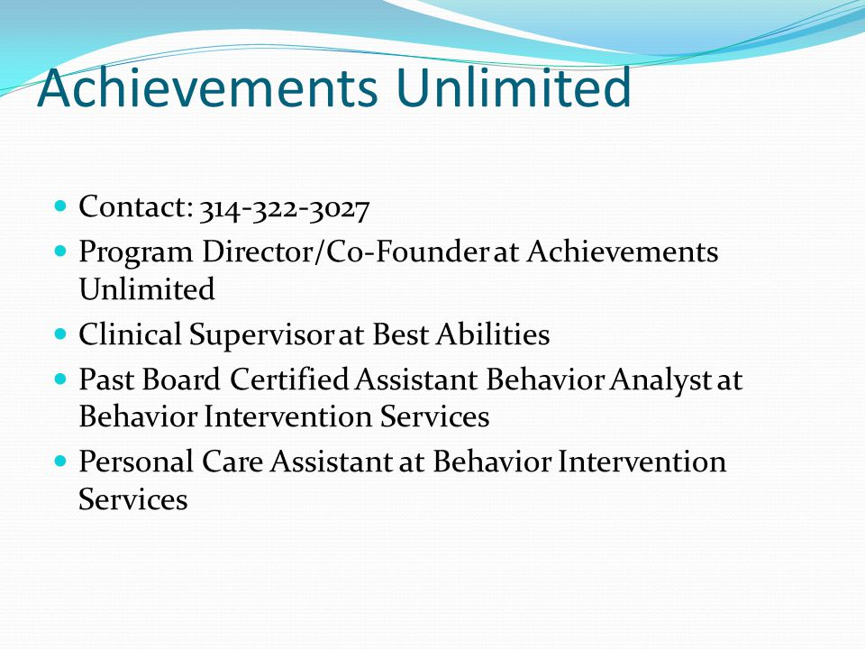 Achievements Unlimited Contact: 314-322-3027 Program Director/Co-Founder at Achievements Unlimited Clinical Supervisor at Best Abilities Past Board Certified Assistant Behavior Analyst at Behavior Intervention Services Personal Care Assistant at Behavior Intervention Services