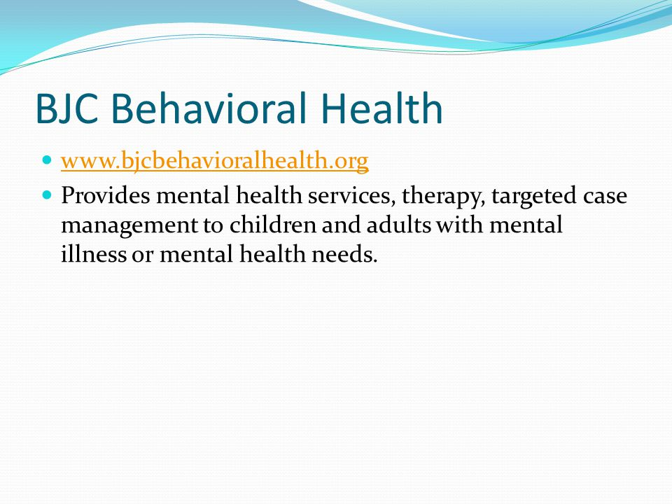 BJC Behavioral Health www.bjcbehavioralhealth.org Provides mental health services, therapy, targeted case management to children and adults with menta