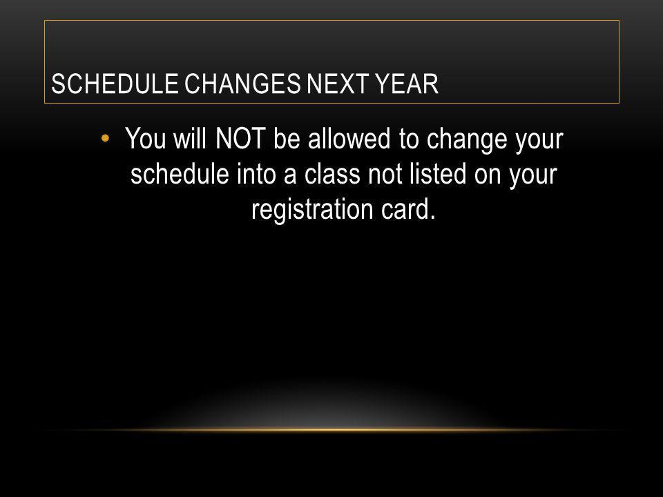 SCHEDULE CHANGES NEXT YEAR You will NOT be allowed to change your schedule into a class not listed on your registration card.