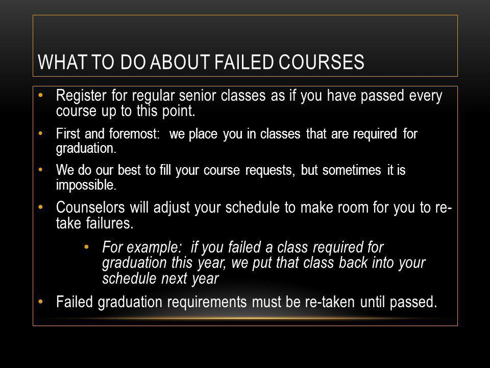WHAT TO DO ABOUT FAILED COURSES Register for regular senior classes as if you have passed every course up to this point.