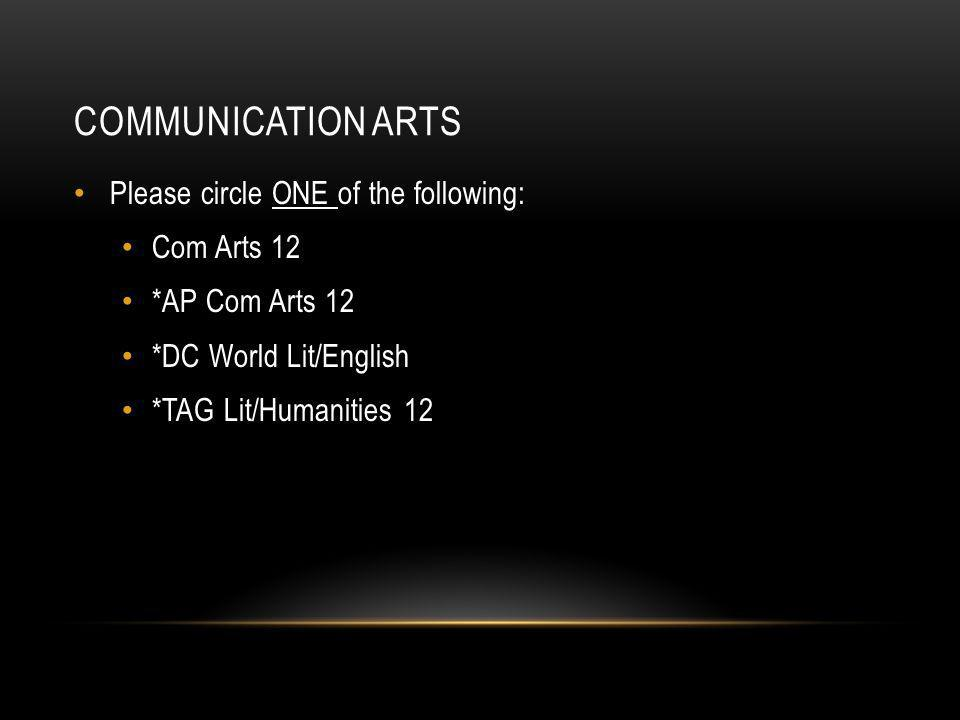 COMMUNICATION ARTS Please circle ONE of the following: Com Arts 12 *AP Com Arts 12 *DC World Lit/English *TAG Lit/Humanities 12